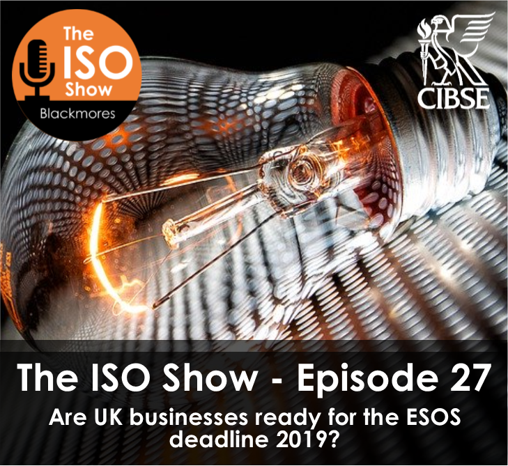 The ISO Show: Episode 27 – Are UK businesses ready for the ESOS deadline in 2019?